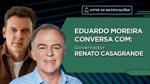 VÍDEO – Eduardo Moreira conversa com o Governador Renato Casagrande
