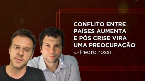 VÍDEO – Conflito entre países aumenta e pós crise vira uma preocupação – Convidado: Economista Pedro Rossi
