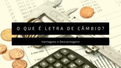 Letra de câmbio: o que é, vantagens e desvantagens, tipos e como investir (Guia Completo)