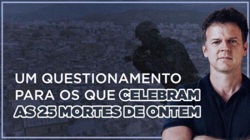 Um questionamento para os que celebram as 25 mortes de ontem